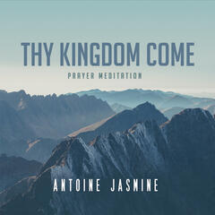 Thy Kingdom Come: Prayer Meditation