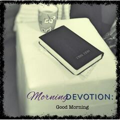 Morning Devotion: Good Morning