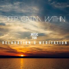 Deep Calm Within: Music for Relaxation & Meditation