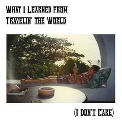 What I Learned from Travelin' the World (I Don't Care)