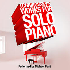 Tchaikovsky's Works for Solo Piano: Performed by Michael Ponti