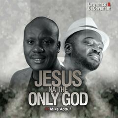 Jesus Na the Only God (feat. Mike Abdul)