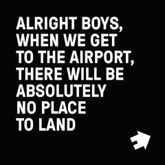 Alright Boys, When We Get to the Airport, There Will Be Absolutely No Place to Land.