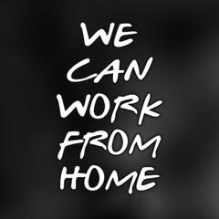 We Can Work From Home