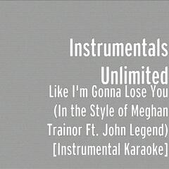 Like I'm Gonna Lose You (In the Style of Meghan Trainor feat. John Legend) [Instrumental Karaoke]