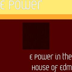 E Power in the House of Edm