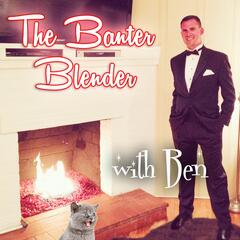 The Banter Blender with Ben