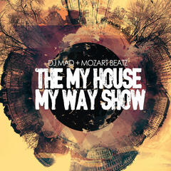 THE MY HOUSE MY WAY SHOW. Dj Mad & MozartBeats