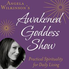 The Awakened Goddess Show: Practical Spirituality for Daily Living