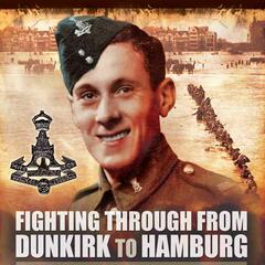 WW2 - Fighting Through from Dunkirk to Hamburg, war veteran accounts