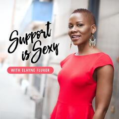 Support is Sexy Podcast with Elayne Fluker | Interviews with Successful  Women Entrepreneurs 5 Days a Week!