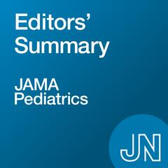 JAMA Pediatrics Editors' Summary: On research in medicine, science, and  clinical practice related to children's health and illness
