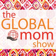 The Global Mom Show: The Podcast for Moms with Global Worldviews /  Conversations with moms about ways to live a global life