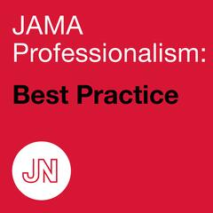 JAMA Professionalism: Best Practice—Discussions of how clinicians can best