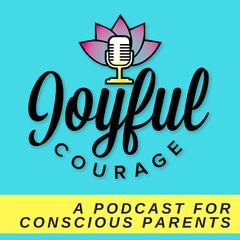 Joyful Courage - A Conscious Parenting Podcast