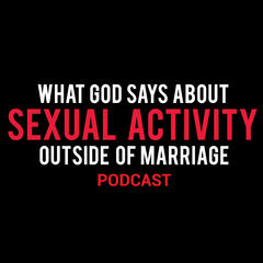 What God Says About Sexual Activity Outside of Marriage Podcast