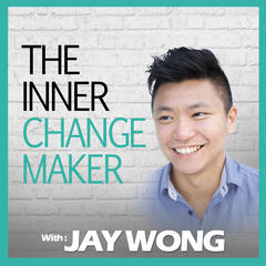 The Inner Changemaker Podcast with Jay Wong | Purpose | Entrepreneurs | Motivation | Life Strategy