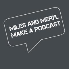 Miles and Meryl Make a Podcast