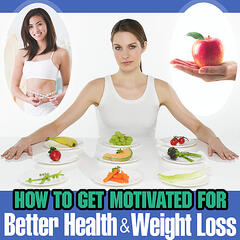 How to Get Motivated for Better Health and Weight Loss