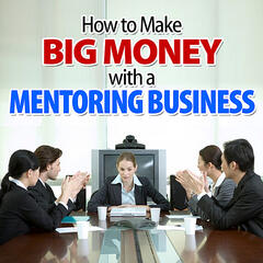 How to Make Big Money With a Mentoring Business