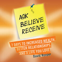 Ask, Believe, Receive - 7 Days to Increased Wealth, Better Relationships, and a Life You Love (BoldThought.com Presents)
