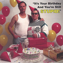 It's Your Birthday And You're Still Stupid
