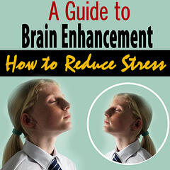 A Guide to Brain Enhancement - How to Reduce Stress