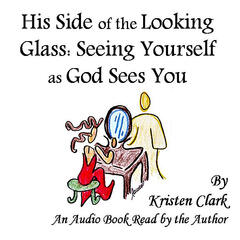 His Side of the Looking Glass: Seeing Yourself as God Sees You