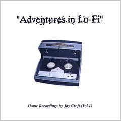 Adventures In Lo-Fi - Home Recordings by Jay Croft Vol. 1