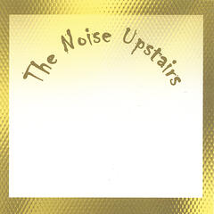 The Noise Upstairs