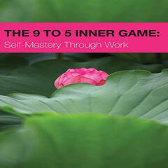 The 9 to 5 Inner Game: Self-Mastery Through Work