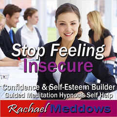 Stop Feeling Insecure: Confidence & Self Esteem Builder, Guided Meditation, Hypnosis, Self Help