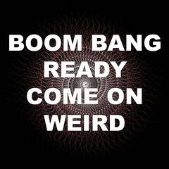 Boom Bang Ready Come On Weird