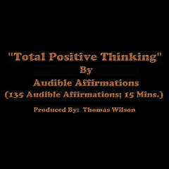 Total Positive Thinking (135 Audible Affirmations; 15 Mins.)