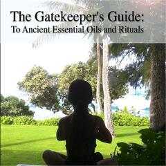 "Gatekeeper's Guide to Ancient Essential Oils and Rituals: Meditation Rituals from ""Moa"""