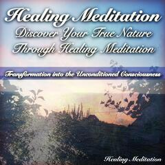 Discover Your True Nature Through Healing Meditation (Transformation Into the Unconditioned Consciousness)