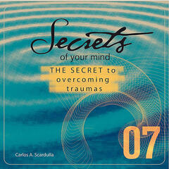 Secrets of Your Mind: 07 - The Secret To Overcoming Traumas