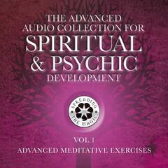 The Advanced Audio Collection for Spiritual & Psychic Development:, Vol. 1: Advanced Meditative Exercises