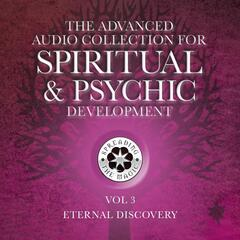 The Advanced Audio Collection for Spiritual & Psychic Development, Vol. 3: Eternal Discovery