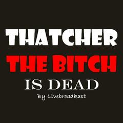 Thatcher the Bitch Is Dead