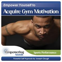 Empower Yourself to Acquire Gym Motivation