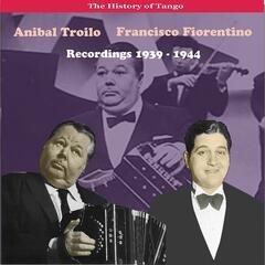 The History of Tango / Anibal Troilo - Francisco Fiorentino, Recordings 1939 - 1944