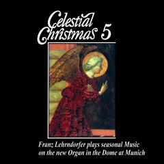 Celestial Christmas 5: Franz Lehrndorfer Plays Seasonal Music on the New Organ in the Dome at Munich