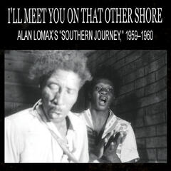 "I'll Meet You On That Other Shore: Alan Lomax's ""Southern Journey,"" 1959–1960"