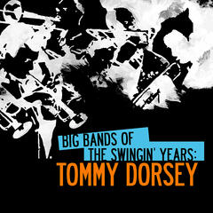 Big Bands Of The Swingin' Years: Tommy Dorsey (Digitally Remastered)