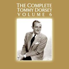 The Complete Tommy Dorsey Volume 6