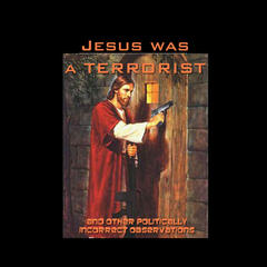 Jesus Was A Terrorist: and Other Politically Incorrect Observations