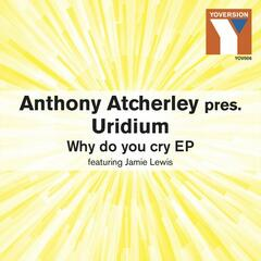 Why Do You Cry EP (Anthony Atcherley Presents Uridium feat. Jamie Lewis)