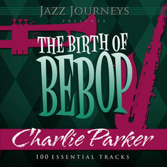 Jazz Journeys Presents the Birth of Bebop - Charlie Parker (100 Essential Tracks)