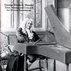 George Frideric Handel: Trios, Sonatas And Concerti For Diverse Instruments